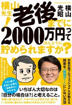 横山先生! 老後までに2000万円ってほんとうに貯められますか? 人生100年時代でも豊かに暮らす、資産と年金への向き合い方