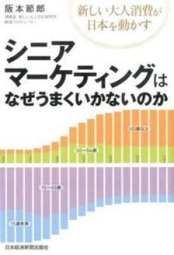 シニアマーケティングはなぜうまくいかないのか : 新しい大人消費が日本を動かす
