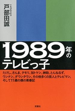 1989年のテレビっ子 : たけし、さんま、タモリ、加トケン、紳助、とんねるず、ウンナン、ダウンタウン、その他多くの芸人とテレビマン、そして11歳の僕の青春記