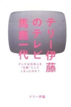 """テリー伊藤のテレビ馬鹿一代 : テレビは日本人を""""白痴""""にしてしまったのか?"""
