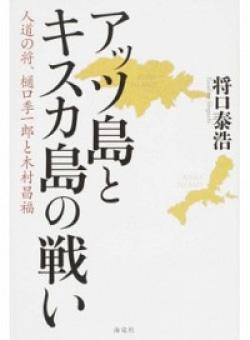 アッツ島とキスカ島の戦い 人道の将、樋口季一郎と木村昌福
