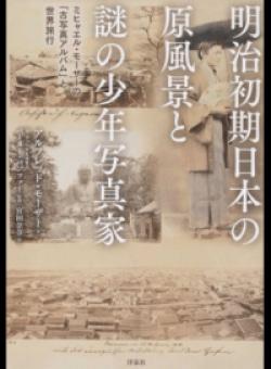 明治初期日本の原風景と謎の少年写真家 ミヒャエル・モーザーの「古写真アルバム」と世界旅行