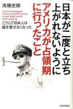 日本が二度と立ち上がれないようにアメリカが占領期に行ったこと = The U.S having gone for the occupation period so that Japan would never stand up : こうして日本人は国を愛せなくなった
