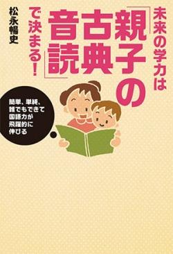 未来の学力は「親子の古典音読」で決まる! : 簡単、単純、誰でもできて国語力が飛躍的に伸びる