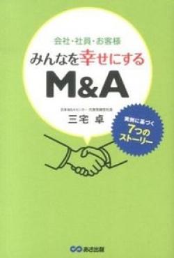 会社・社員・お客様みんなを幸せにするM&A : 実例に基づく7つのストーリー