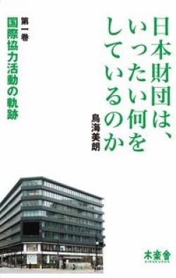 国際協力活動の軌跡 : 日本財団は、いったい何をしているのか