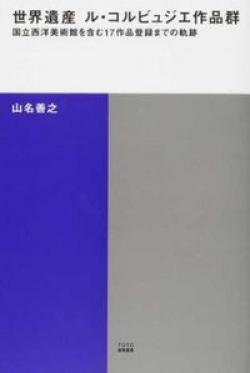 世界遺産 ル・コルビュジエ作品群 : 国立西洋美術館を含む17作品登録までの軌跡