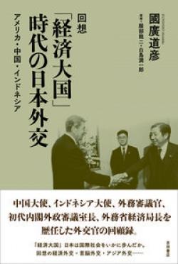 回想「経済大国」時代の日本外交 : アメリカ・中国・インドネシア