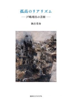 孤高のリアリズム : 戸嶋靖昌の芸術