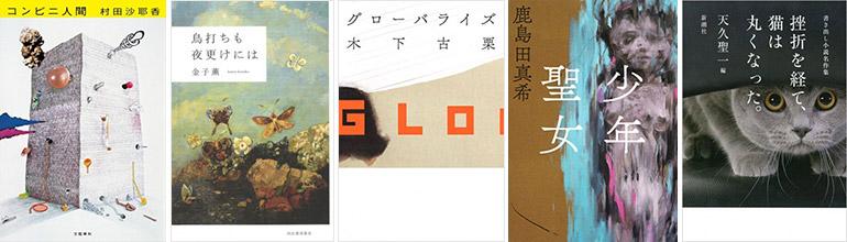 『コンビニ人間』村田沙耶香[著]、『鳥打ちも夜更けには』金子薫[著]、『グローバライズ』木下古栗[著]、『少年聖女』鹿島田真希[著]、『挫折を経て、猫は丸くなった。 書き出し小説名作集』天久聖一[編]