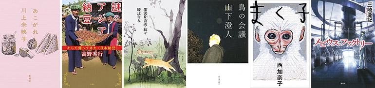 『あこがれ』川上未映子[著]、『謎のアジア納豆 そして帰ってきた〈日本納豆〉』高野秀行[著]、『深泥丘奇談・続々』綾辻行人[著]、『鳥の会議』山下澄人[著]、『まく子』西加奈子[著]、『メビウス・ファクトリー』三崎亜記[著]